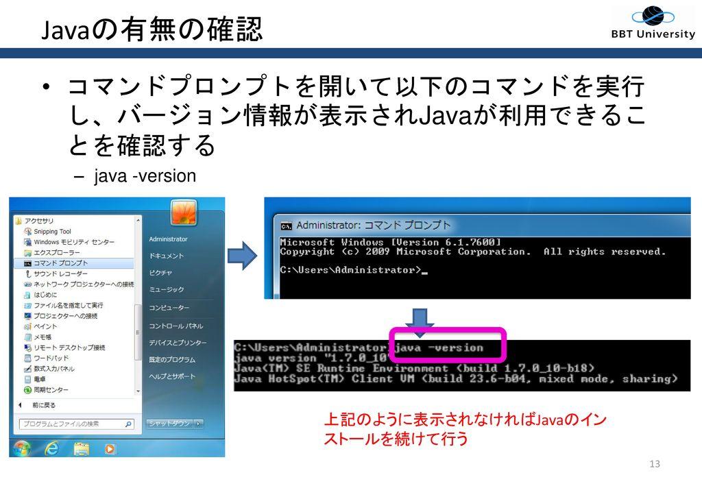Javaの有無の確認 コマンドプロンプトを開いて以下のコマンドを実行し、バージョン情報が表示されJavaが利用できることを確認する