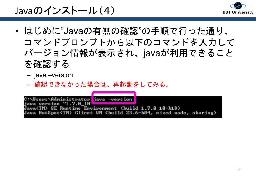 Javaのインストール(4) はじめに Javaの有無の確認 の手順で行った通り、コマンドプロンプトから以下のコマンドを入力してバージョン情報が表示され、javaが利用できることを確認する. java –version.