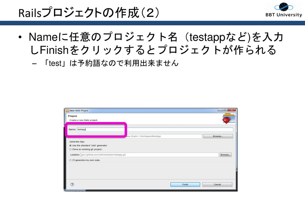 Railsプロジェクトの作成(2) Nameに任意のプロジェクト名(testappなど)を入力しFinishをクリックするとプロジェクトが作られる 「test」は予約語なので利用出来ません