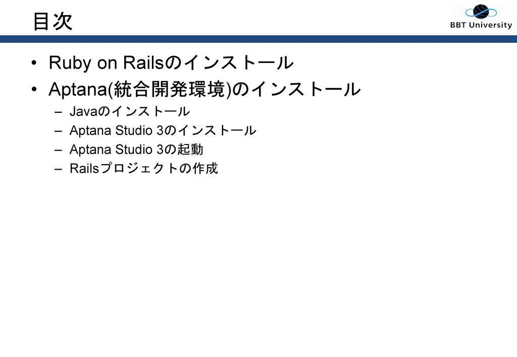 目次 Ruby on Railsのインストール Aptana(統合開発環境)のインストール Javaのインストール