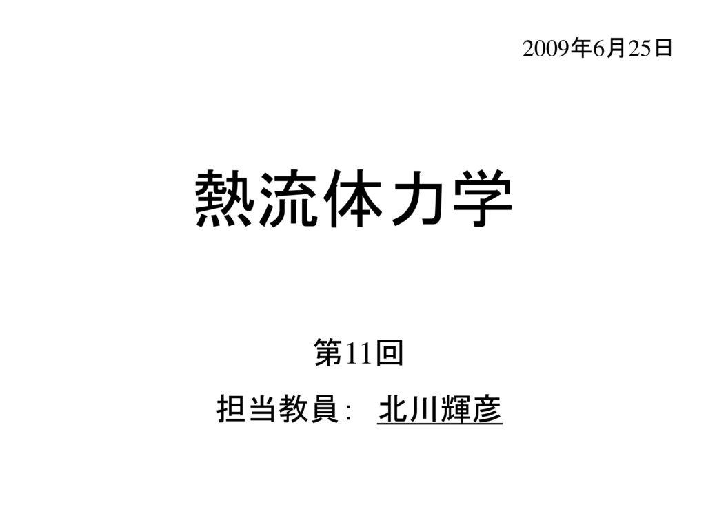 2009年6月25日 熱流体力学 第11回 担当教員: 北川輝彦