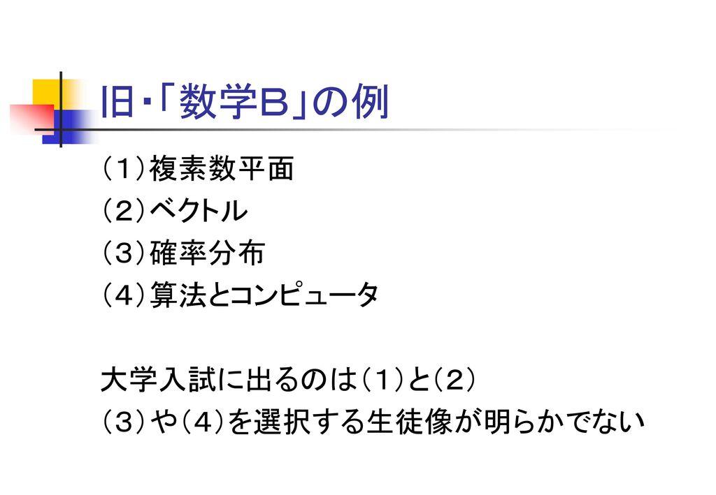 旧・「数学B」の例 (1)複素数平面 (2)ベクトル (3)確率分布 (4)算法とコンピュータ 大学入試に出るのは(1)と(2)