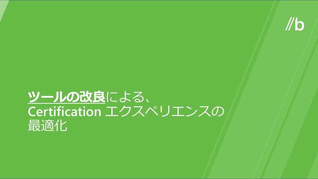 ツールの改良による、 Certification エクスペリエンスの最適化