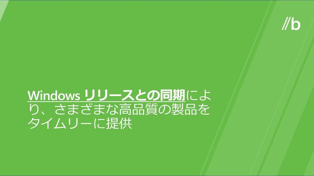 Windows リリースとの同期により、さまざまな高品質の製品を タイムリーに提供