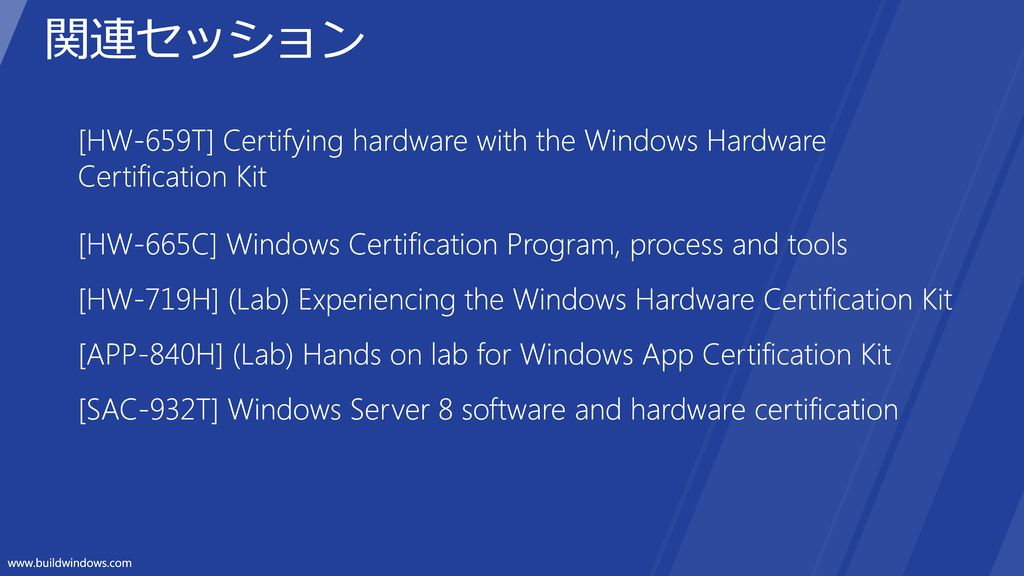 関連セッション [HW-659T] Certifying hardware with the Windows Hardware Certification Kit. [HW-665C] Windows Certification Program, process and tools.