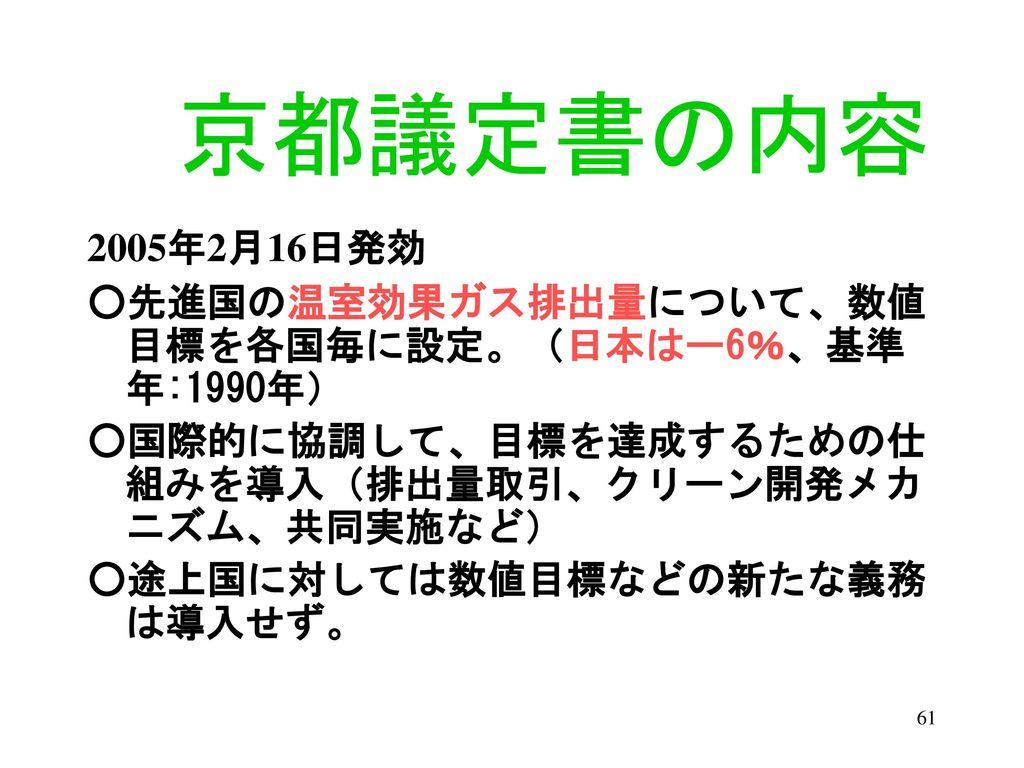 京都議定書の内容 2005年2月16日発効. ○先進国の温室効果ガス排出量について、数値目標を各国毎に設定。(日本はー6%、基準年:1990年) ○国際的に協調して、目標を達成するための仕組みを導入(排出量取引、クリーン開発メカニズム、共同実施など)