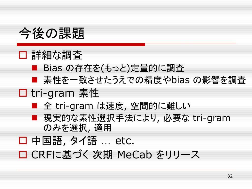 今後の課題 詳細な調査 tri-gram 素性 中国語, タイ語 … etc. CRFに基づく 次期 MeCab をリリース