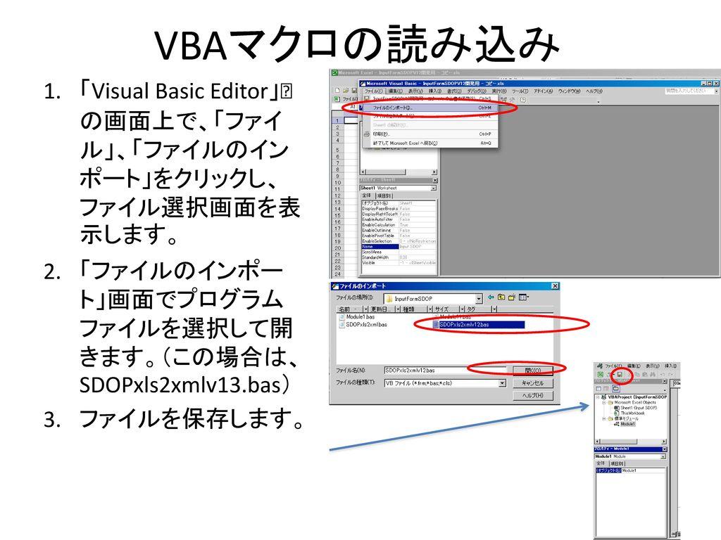 VBAマクロの読み込み 「Visual Basic Editor」の画面上で、「ファイル」、「ファイルのインポート」をクリックし、ファイル選択画面を表示します。 「ファイルのインポート」画面でプログラムファイルを選択して開きます。(この場合は、SDOPxls2xmlv13.bas)