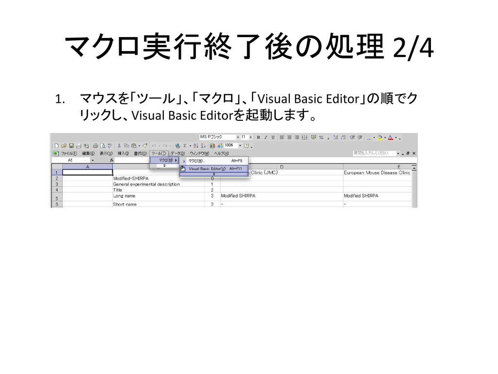 マクロ実行終了後の処理 2/4 マウスを「ツール」、「マクロ」、「Visual Basic Editor」の順でクリックし、Visual Basic Editorを起動します。