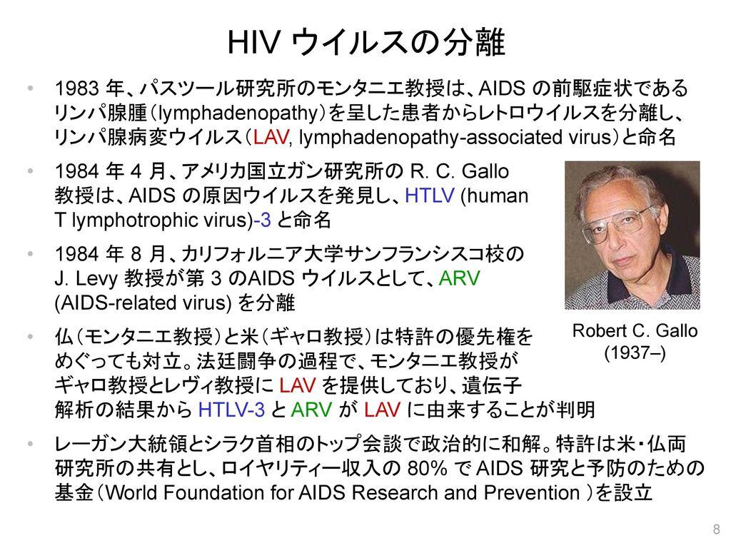 HIV ウイルスの分離 1983 年、パスツール研究所のモンタニエ教授は、AIDS の前駆症状である リンパ腺腫(lymphadenopathy)を呈した患者からレトロウイルスを分離し、 リンパ腺病変ウイルス(LAV, lymphadenopathy-associated virus)と命名
