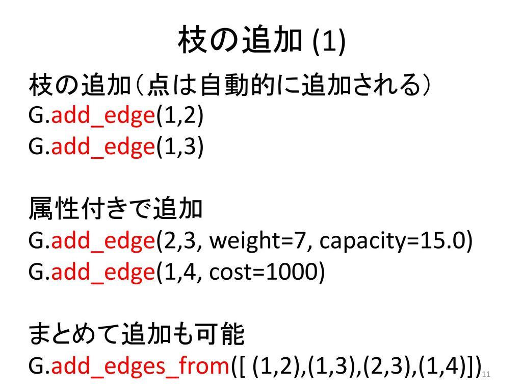 枝の追加 (1) 枝の追加(点は自動的に追加される)G.add_edge(1,2) G.add_edge(1,3) 属性付きで追加