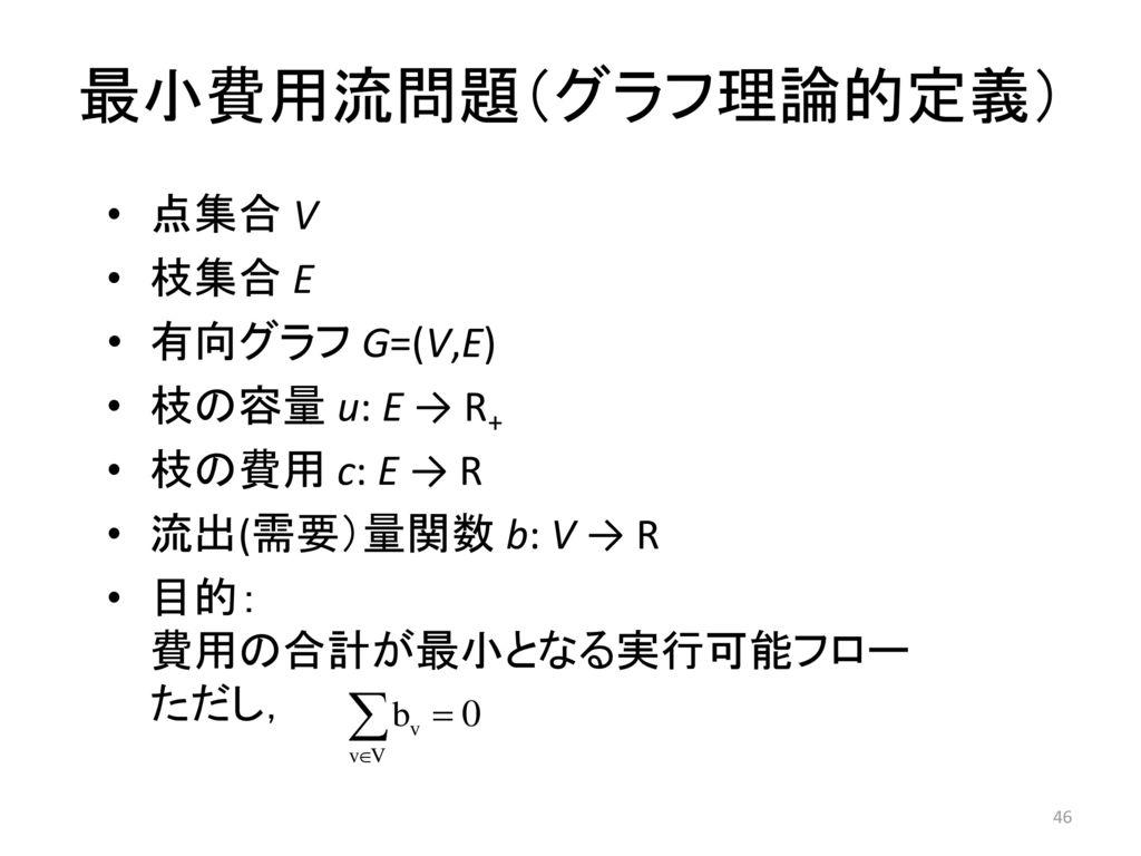 最小費用流問題(グラフ理論的定義) 点集合 V 枝集合 E 有向グラフ G=(V,E) 枝の容量 u: E → R+