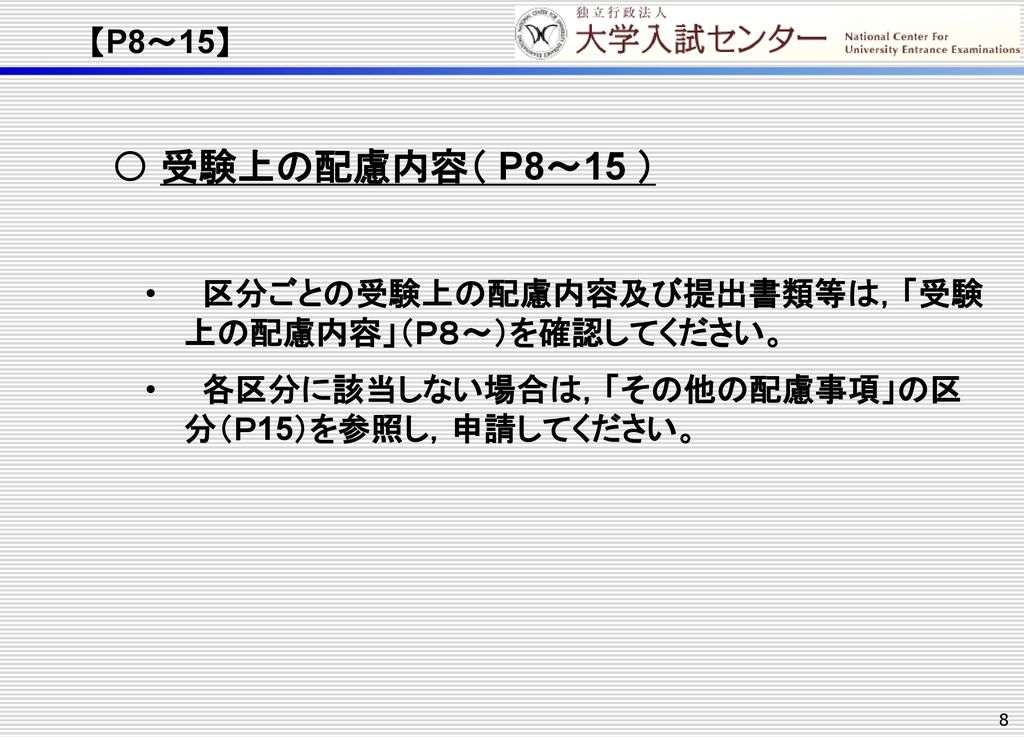 【P8~15】 受験上の配慮内容( P8~15 ) 区分ごとの受験上の配慮内容及び提出書類等は,「受験 上の配慮内容」(P8~)を確認してください。 各区分に該当しない場合は,「その他の配慮事項」の区 分(P15)を参照し,申請してください。
