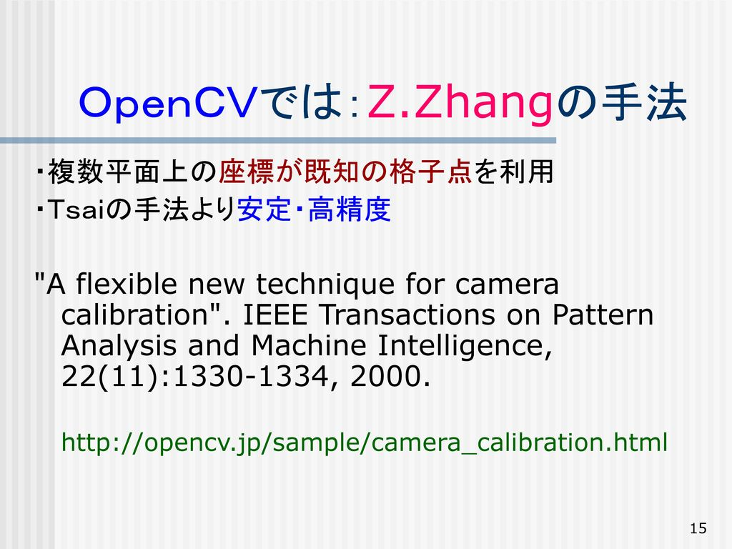 OpenCVでは:Z.Zhangの手法 ・複数平面上の座標が既知の格子点を利用 ・Tsaiの手法より安定・高精度