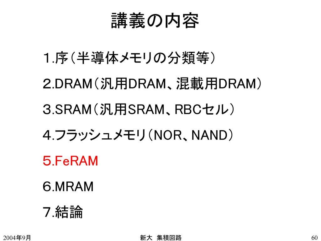 講義の内容 1.序(半導体メモリの分類等) 2.DRAM(汎用DRAM、混載用DRAM) 3.SRAM(汎用SRAM、RBCセル)