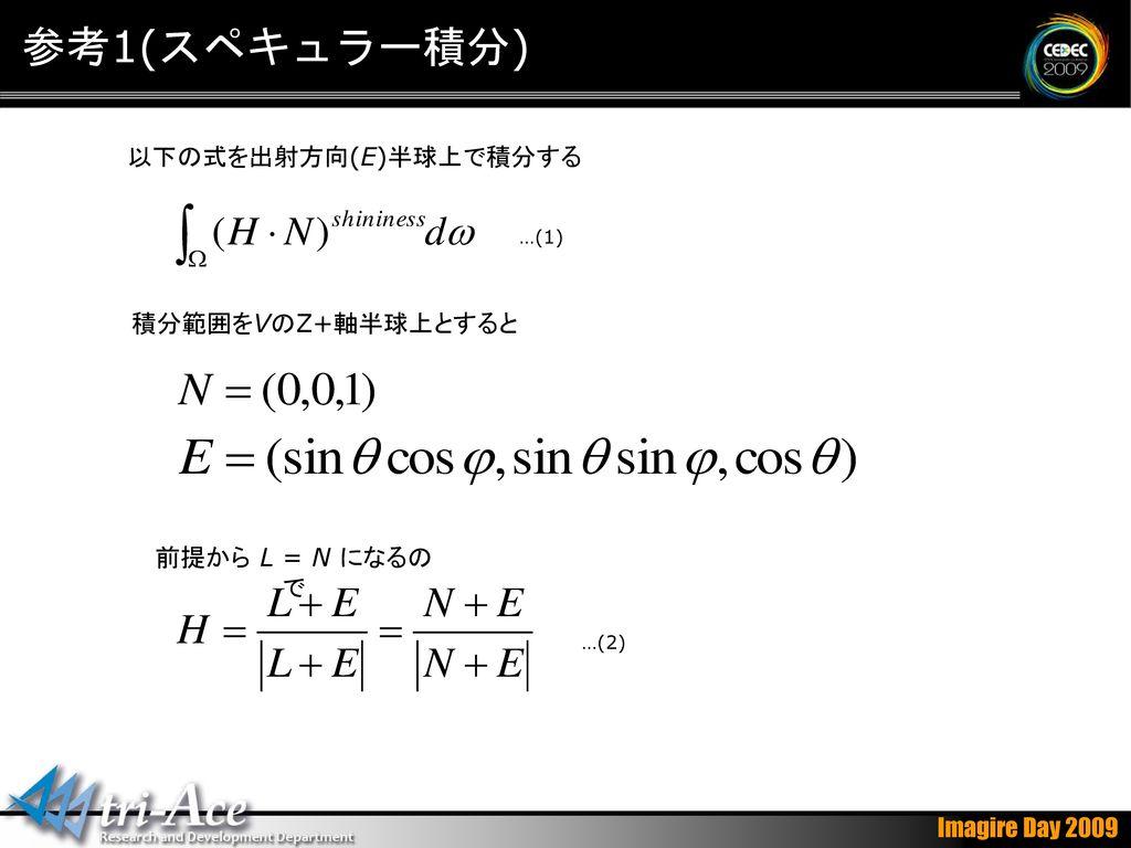 参考1(スペキュラー積分) 以下の式を出射方向(E)半球上で積分する 積分範囲をVのZ+軸半球上とすると 前提から L = N になるので