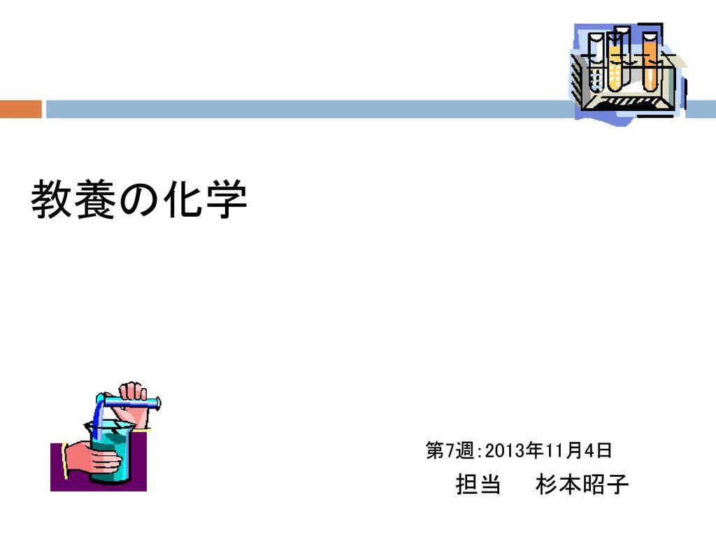 教養の化学 第7週:2013年11月4日 担当 杉本昭子