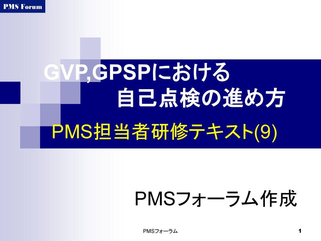 GVP,GPSPにおける 自己点検の進め方 PMS担当者研修テキスト(9) PMSフォーラム作成 PMSフォーラム
