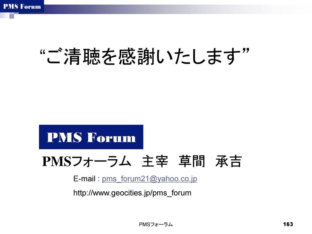 ご清聴を感謝いたします PMSフォーラム 主宰 草間 承吉 E-mail : pms_forum21@yahoo.co.jp