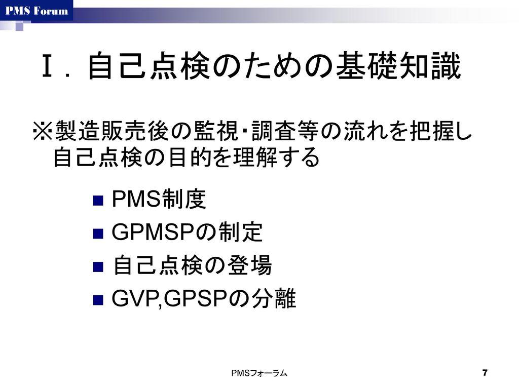 Ⅰ.自己点検のための基礎知識 ※製造販売後の監視・調査等の流れを把握し自己点検の目的を理解する PMS制度 GPMSPの制定 自己点検の登場