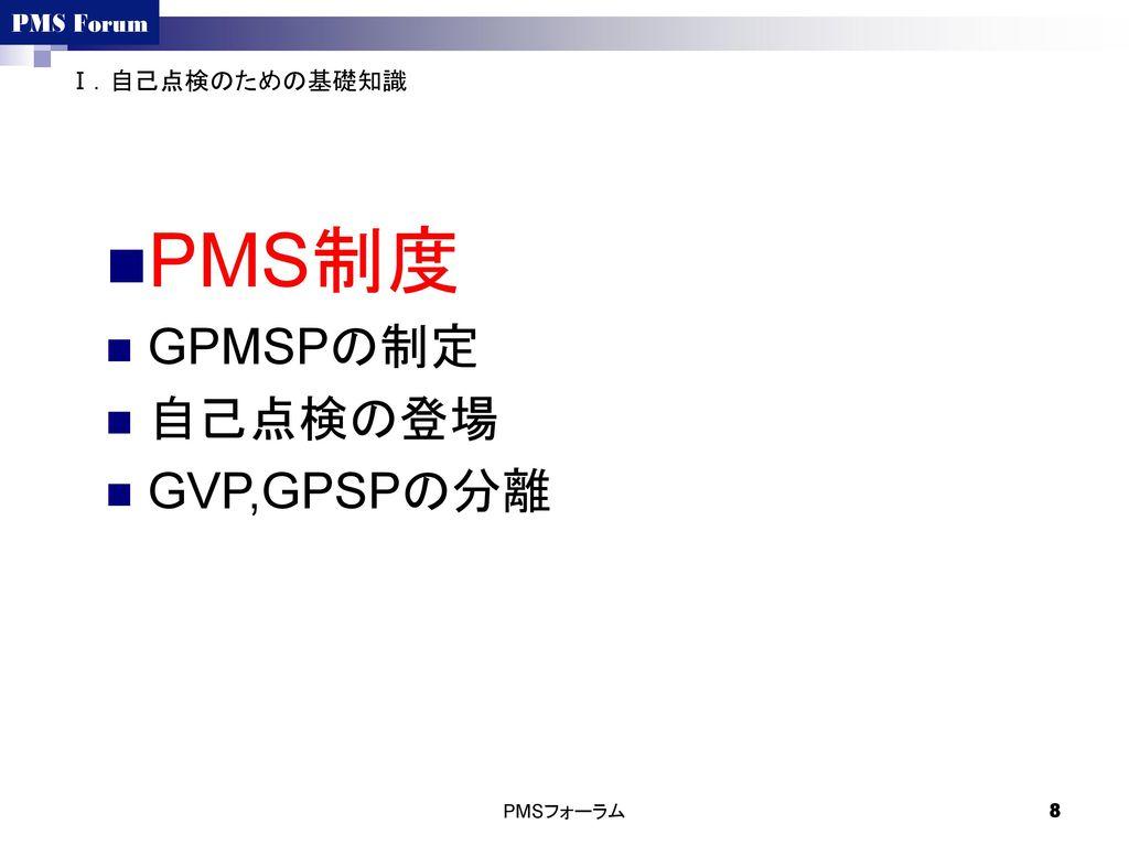 Ⅰ.自己点検のための基礎知識 PMS制度 GPMSPの制定 自己点検の登場 GVP,GPSPの分離 PMSフォーラム