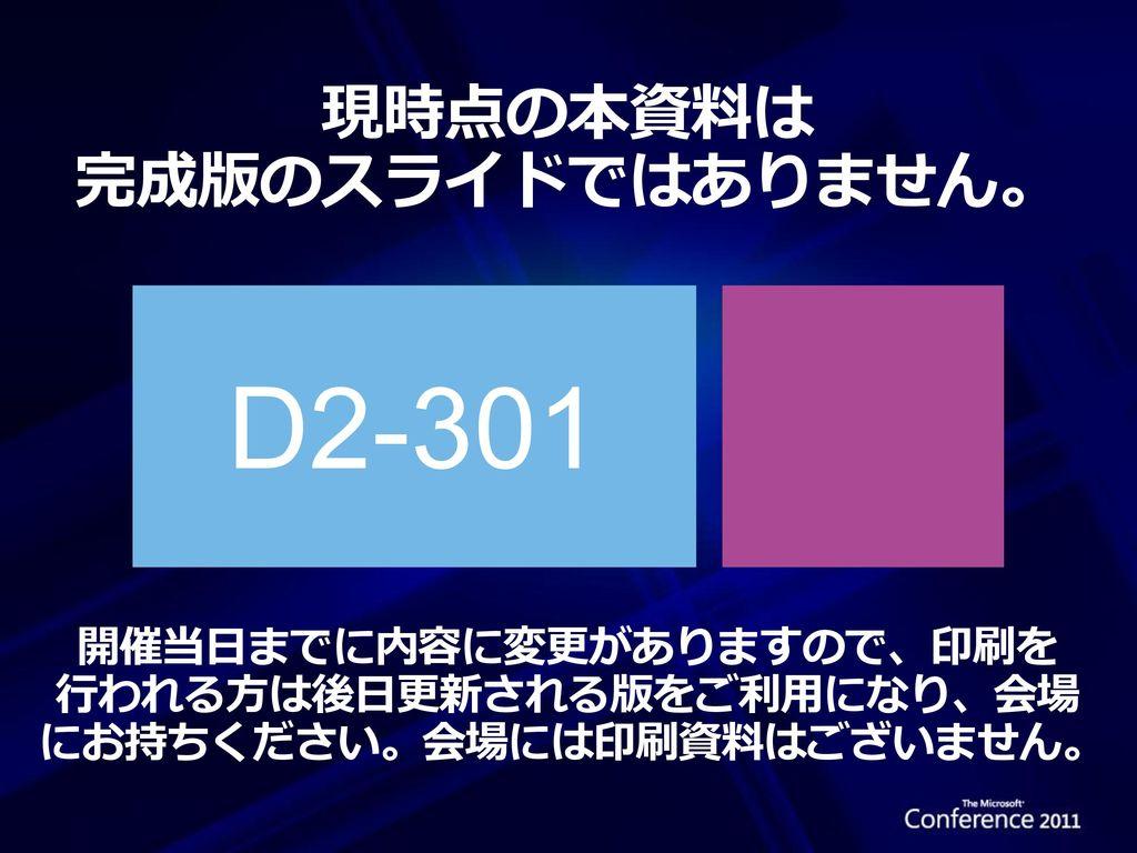 D2-301 現時点の本資料は 完成版のスライドではありません。