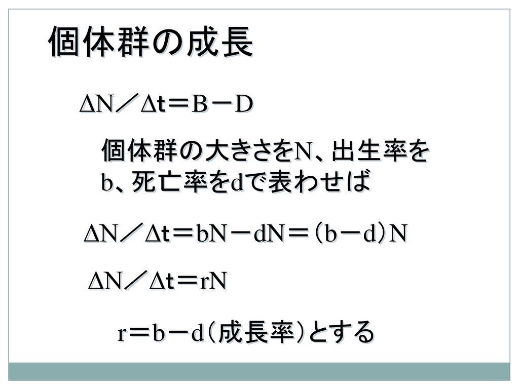 個体群の成長 ΔN/Δt=B-D 個体群の大きさをN、出生率をb、死亡率をdで表わせば ΔN/Δt=bN-dN=(b-d)N