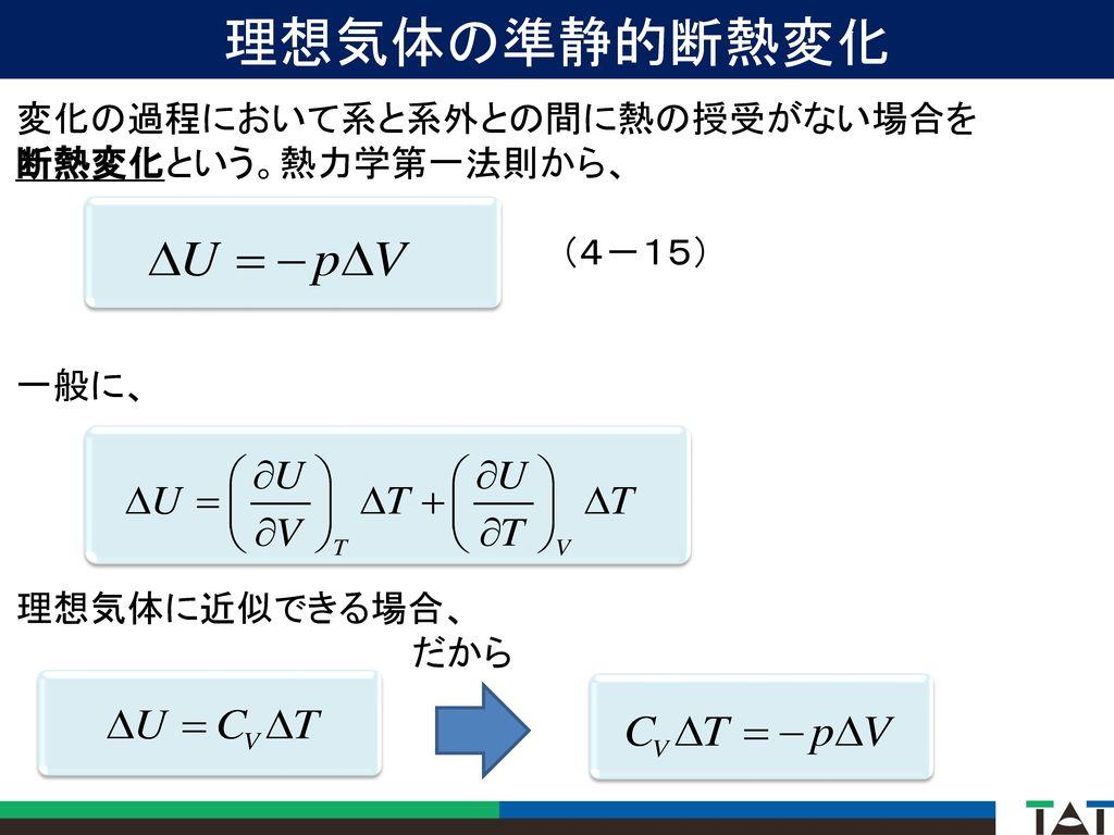 理想気体の準静的断熱変化 変化の過程において系と系外との間に熱の授受がない場合を 断熱変化という。熱力学第一法則から、 (4-15)