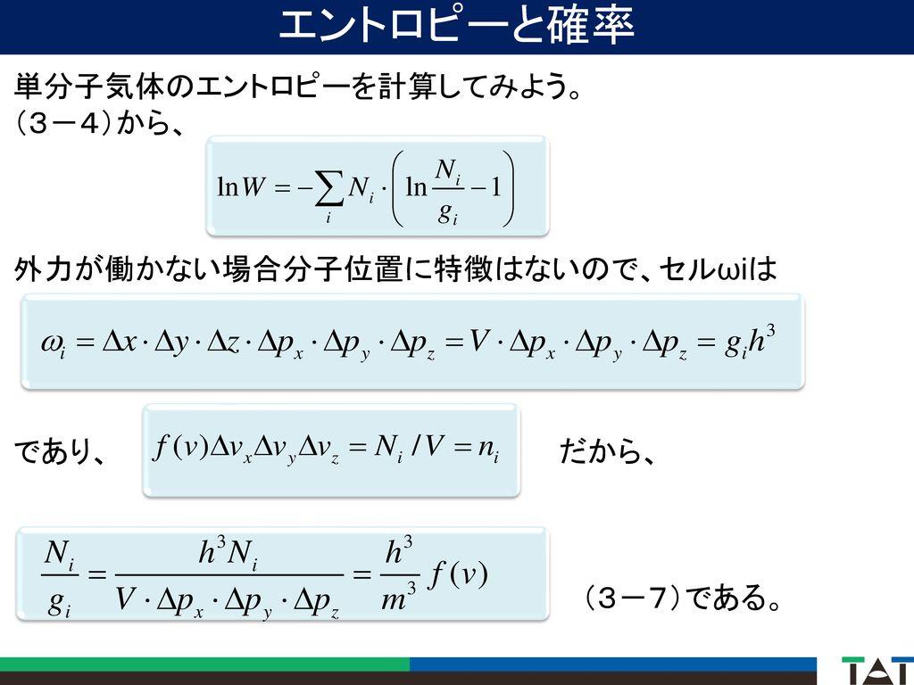 エントロピーと確率 単分子気体のエントロピーを計算してみよう。 (3-4)から、 外力が働かない場合分子位置に特徴はないので、セルωiは