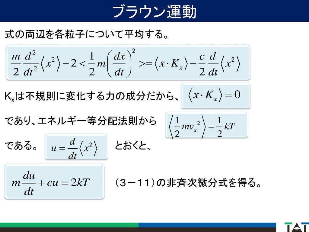ブラウン運動 式の両辺を各粒子について平均する。 Kxは不規則に変化する力の成分だから、 であり、エネルギー等分配法則から