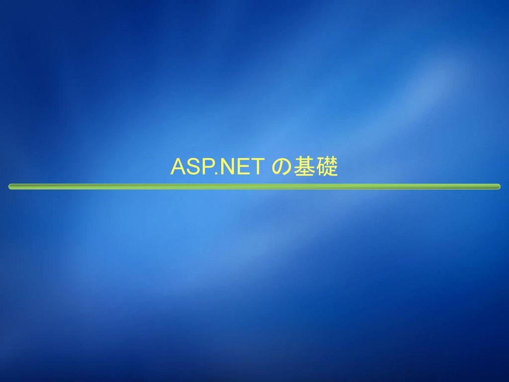 本日の内容 ASP.NET の基礎 Visual Studio による開発 セキュリティ ASP.NET 2.0 および AJAX