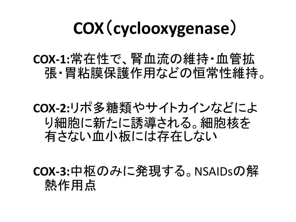 COX(cyclooxygenase) COX-1:常在性で、腎血流の維持・血管拡張・胃粘膜保護作用などの恒常性維持。 COX-2:リポ多糖類やサイトカインなどにより細胞に新たに誘導される。細胞核を有さない血小板には存在しない COX-3:中枢のみに発現する。NSAIDsの解熱作用点