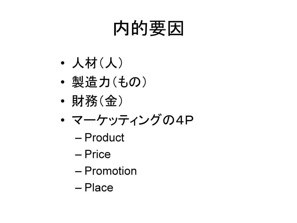 内的要因 人材(人) 製造力(もの) 財務(金) マーケッティングの4P Product Price Promotion Place