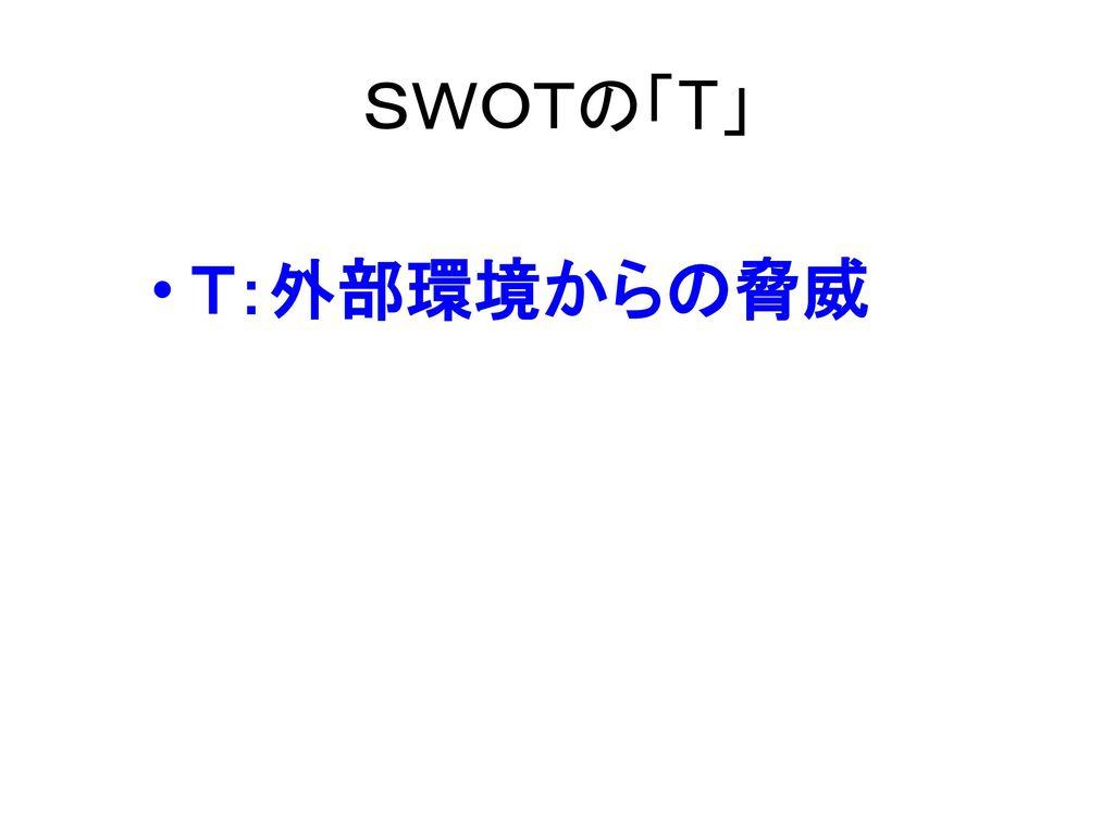 SWOTの「T」 T:外部環境からの脅威