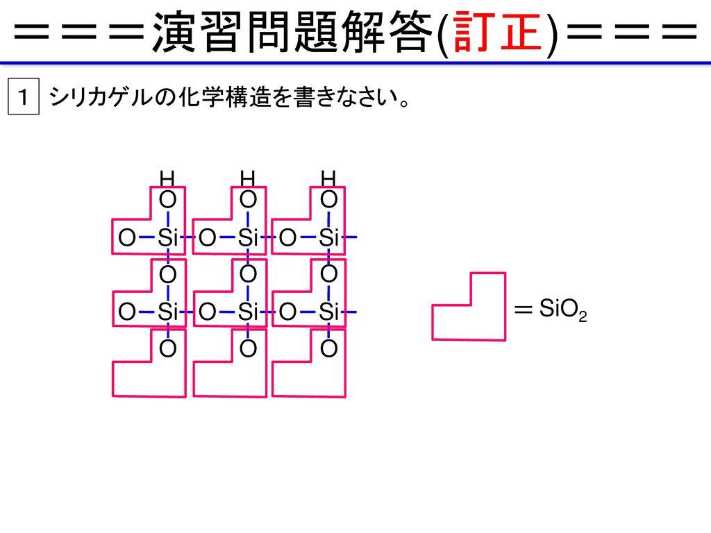 ===演習問題解答(訂正)=== 1 シリカゲルの化学構造を書きなさい。 H O H O H O O Si O Si O Si O O O