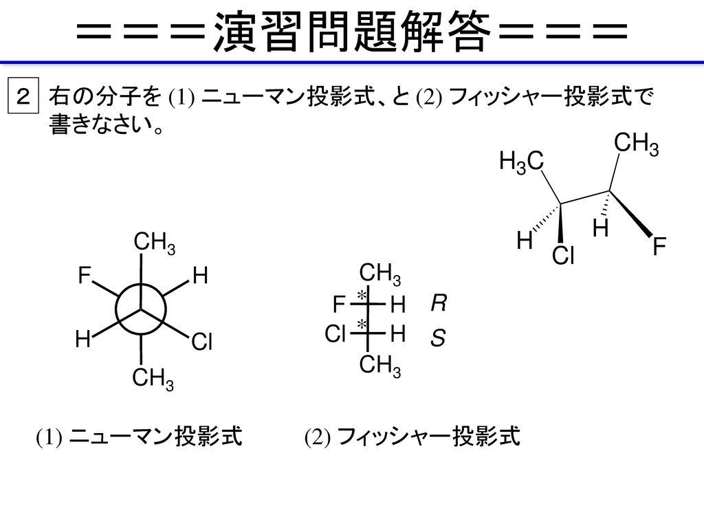 ===演習問題解答=== 2 右の分子を (1) ニューマン投影式、と (2) フィッシャー投影式で書きなさい。 CH3 H F Cl