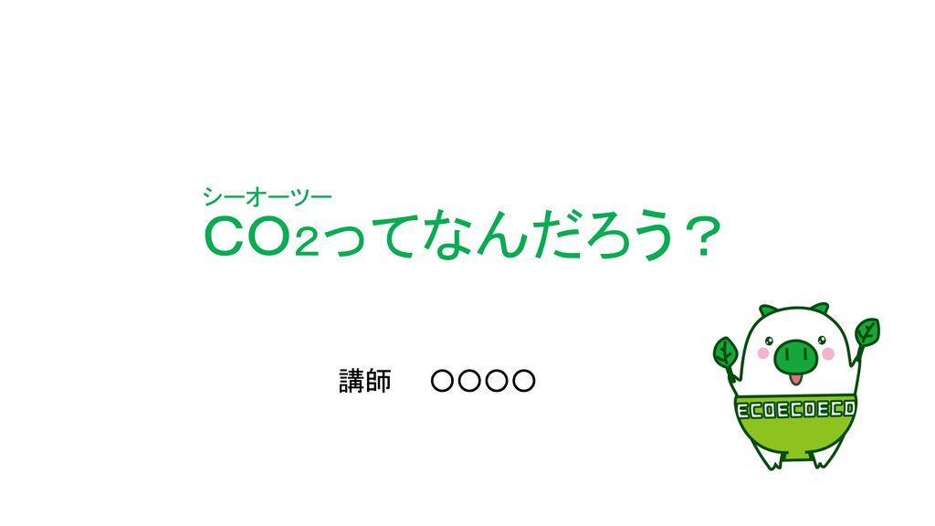 CO2ってなんだろう? シーオーツー 講師 ○○○○