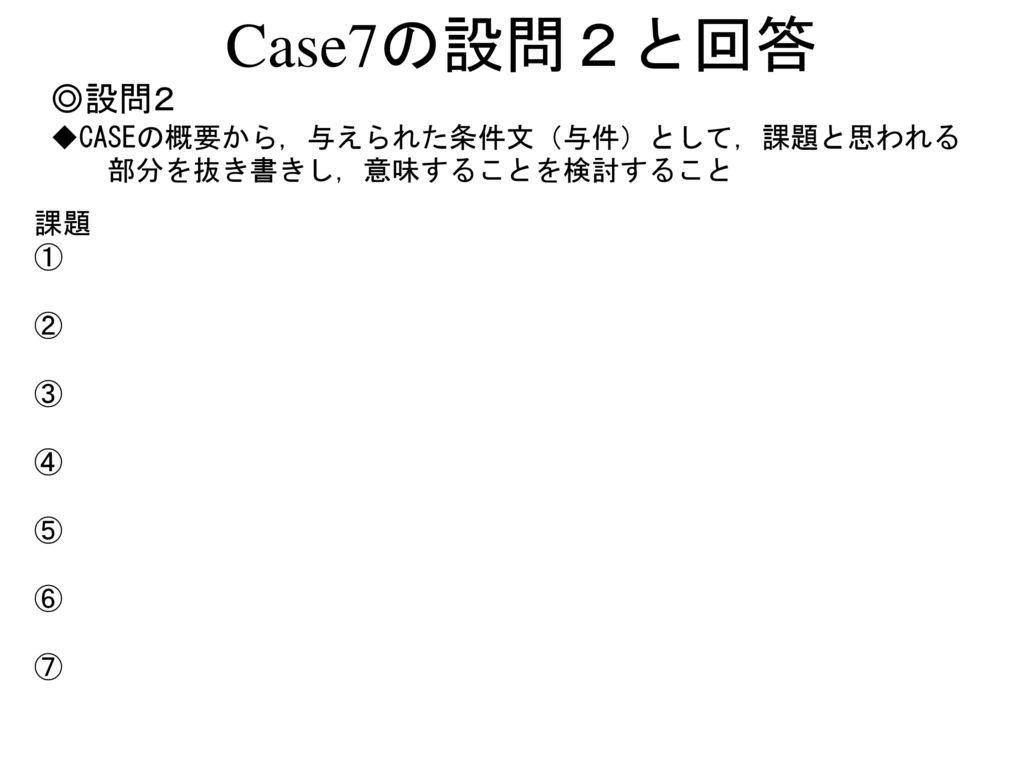 Case7の設問2と回答 ◎設問2 ◆CASEの概要から,与えられた条件文(与件)として,課題と思われる
