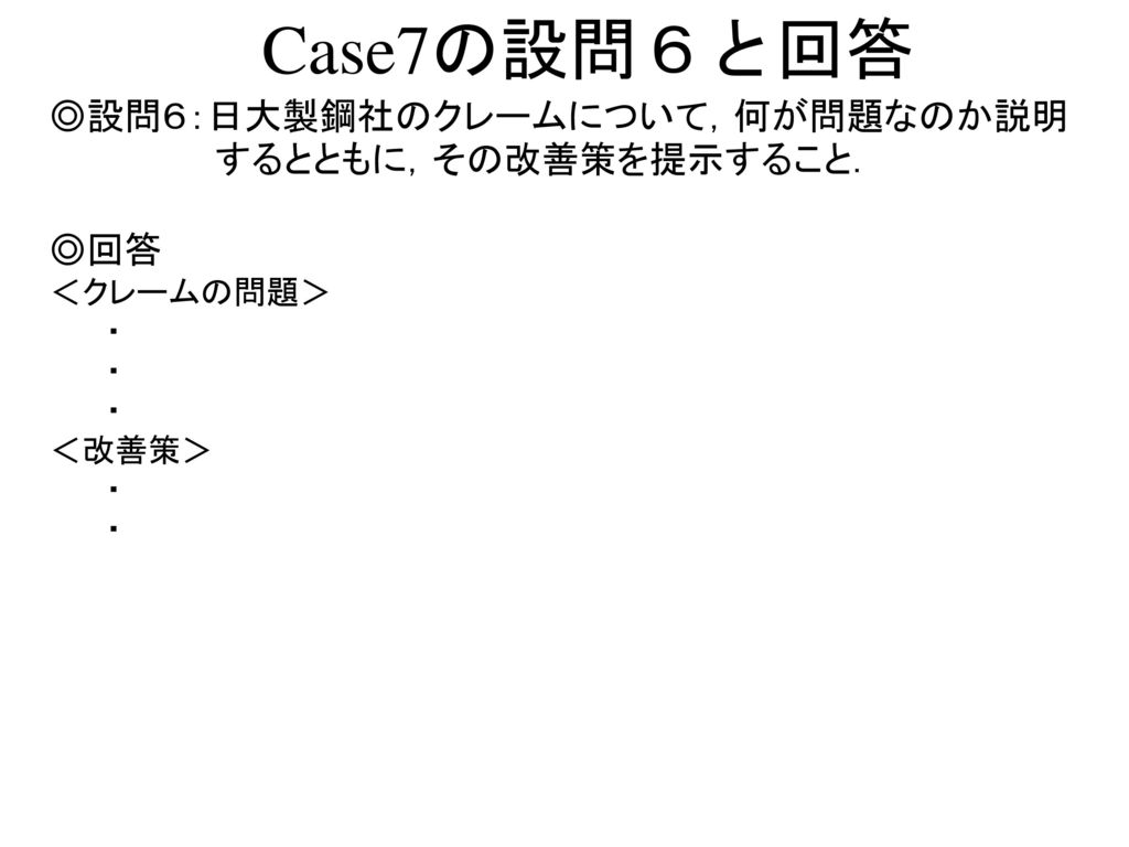 Case7の設問6と回答 ◎設問6:日大製鋼社のクレームについて,何が問題なのか説明するとともに,その改善策を提示すること. ◎回答