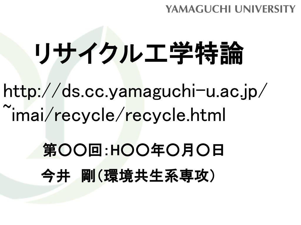 リサイクル工学特論 http://ds.cc.yamaguchi-u.ac.jp/ ~imai/recycle/recycle.html
