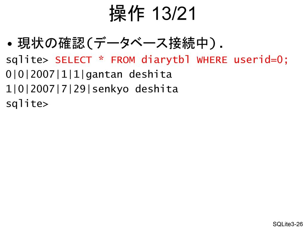 操作 13/21 現状の確認(データベース接続中). sqlite> SELECT * FROM diarytbl WHERE userid=0; 0|0|2007|1|1|gantan deshita.