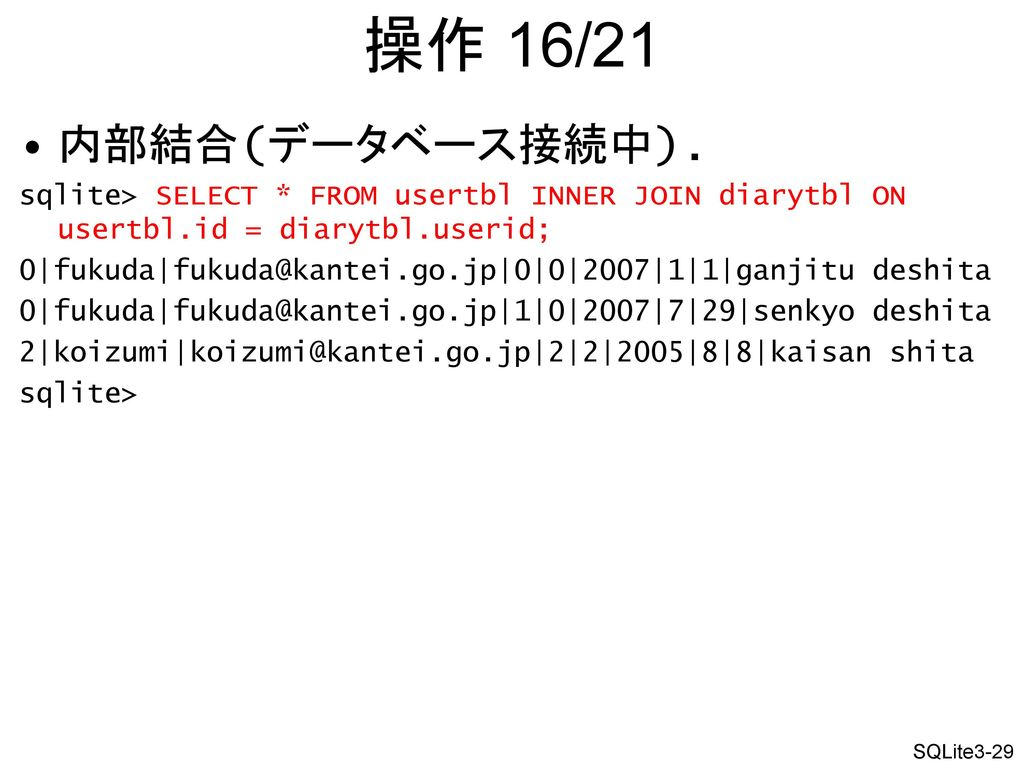 操作 16/21 内部結合(データベース接続中). sqlite> SELECT * FROM usertbl INNER JOIN diarytbl ON usertbl.id = diarytbl.userid;