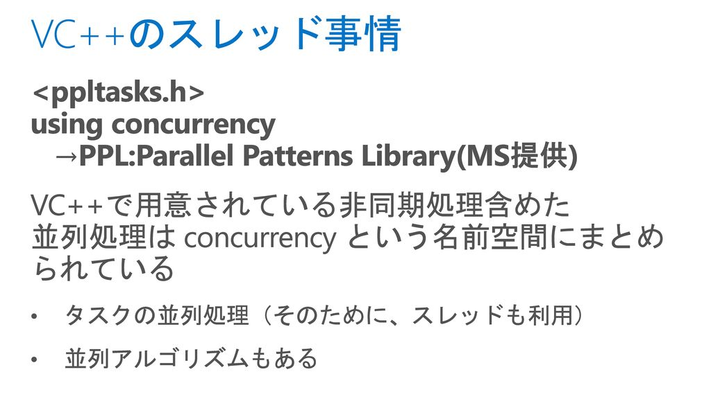3/1/2017 VC++のスレッド事情. <ppltasks.h> using concurrency →PPL:Parallel Patterns Library(MS提供)