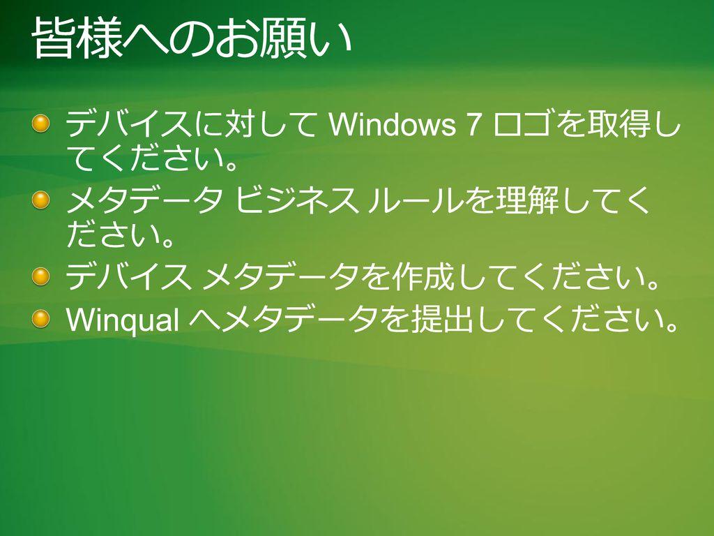 皆様へのお願い デバイスに対して Windows 7 ロゴを取得し てください。 メタデータ ビジネス ルールを理解してく ださい。