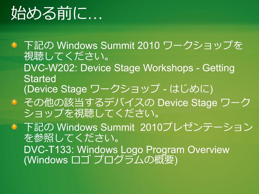 始める前に… 下記の Windows Summit 2010 ワークショップを 視聴してください。 DVC-W202: Device Stage Workshops - Getting Started (Device Stage ワークショップ - はじめに)