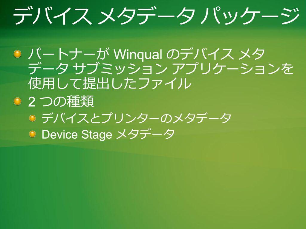 デバイス メタデータ パッケージ パートナーが Winqual のデバイス メタ データ サブミッション アプリケーションを 使用して提出したファイル. 2 つの種類. デバイスとプリンターのメタデータ.