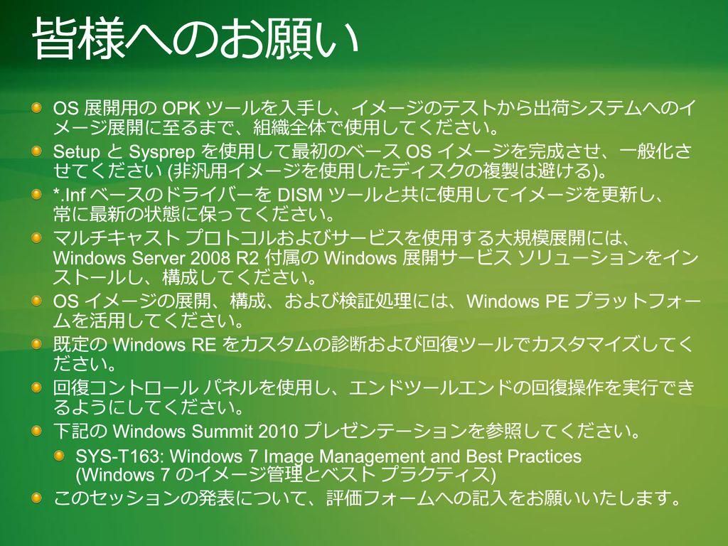Windows Summit 2010 3/1/2017. 皆様へのお願い. OS 展開用の OPK ツールを入手し、イメージのテストから出荷システムへのイ メージ展開に至るまで、組織全体で使用してください。
