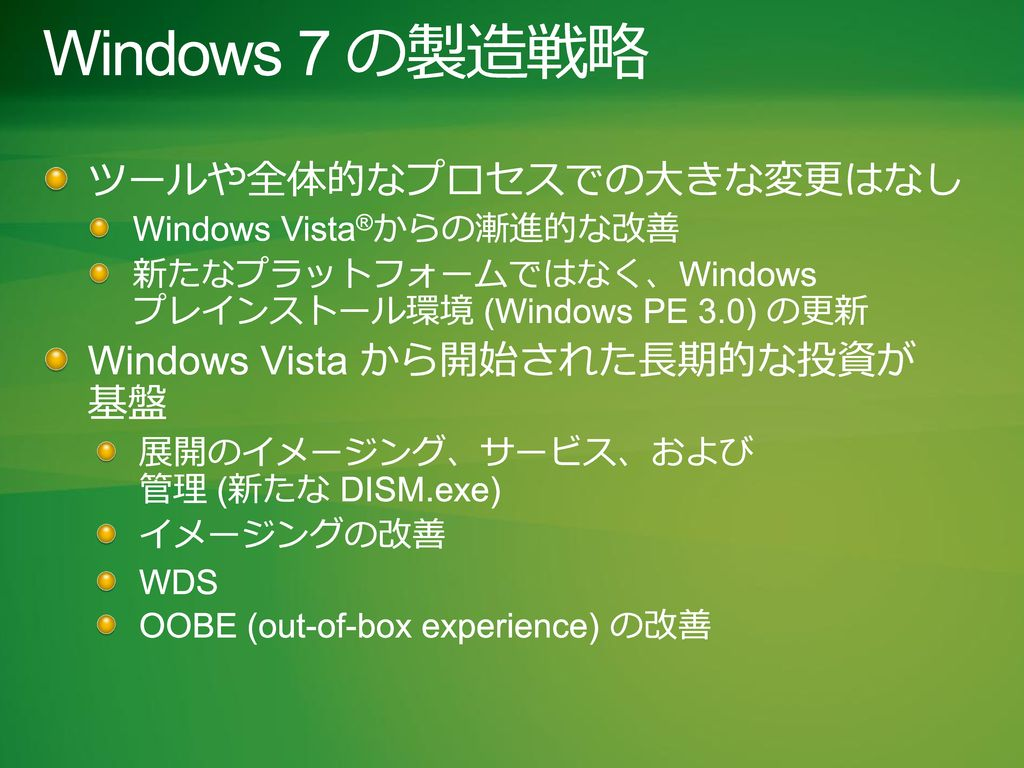 Windows 7 の製造戦略 ツールや全体的なプロセスでの大きな変更はなし Windows Vista から開始された長期的な投資が 基盤