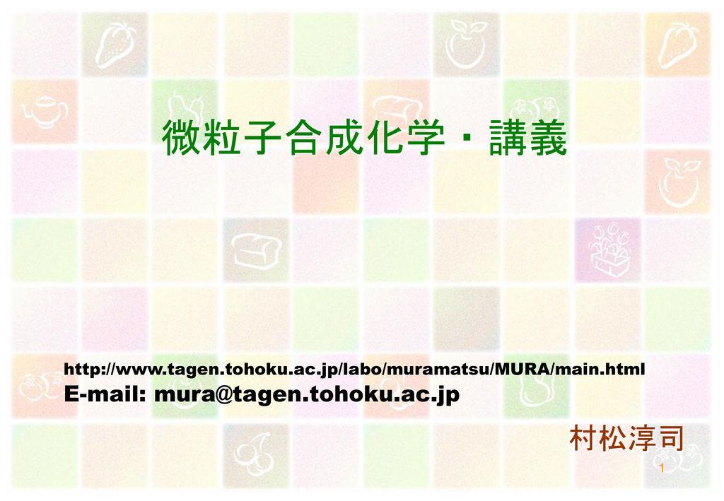 微粒子合成化学・講義 村松淳司 E-mail: mura@tagen.tohoku.ac.jp