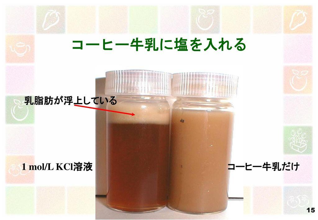 コーヒー牛乳に塩を入れる 乳脂肪が浮上している 1 mol/L KCl溶液 コーヒー牛乳だけ